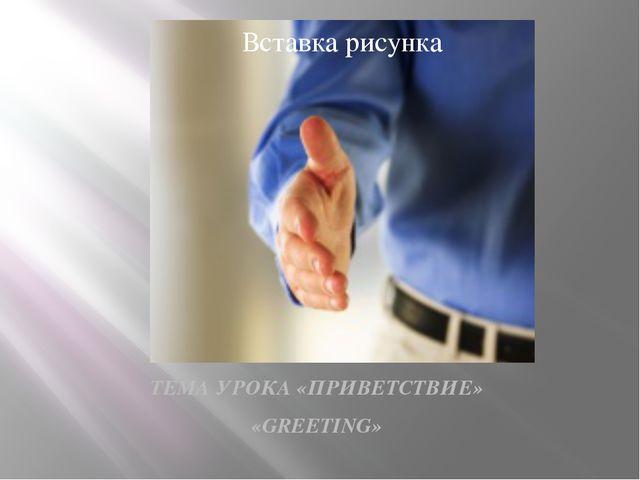 ТЕМА УРОКА «ПРИВЕТСТВИЕ» «GREETING»