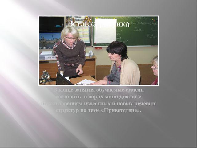 В конце занятия обучаемые сумели составить в парах мини диалог с использовани...