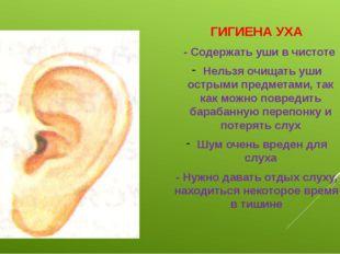 ГИГИЕНА УХА - Содержать уши в чистоте Нельзя очищать уши острыми предметами,