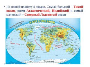 На нашей планете 4 океана. Самый большой – Тихий океан, затем Атлантический,