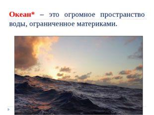 Океан* – это огромное пространство воды, ограниченное материками.