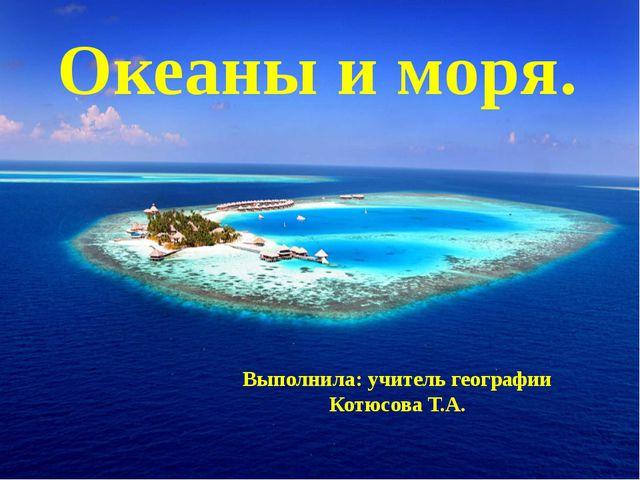 Океаны и моря. Выполнила: учитель географии Котюсова Т.А.