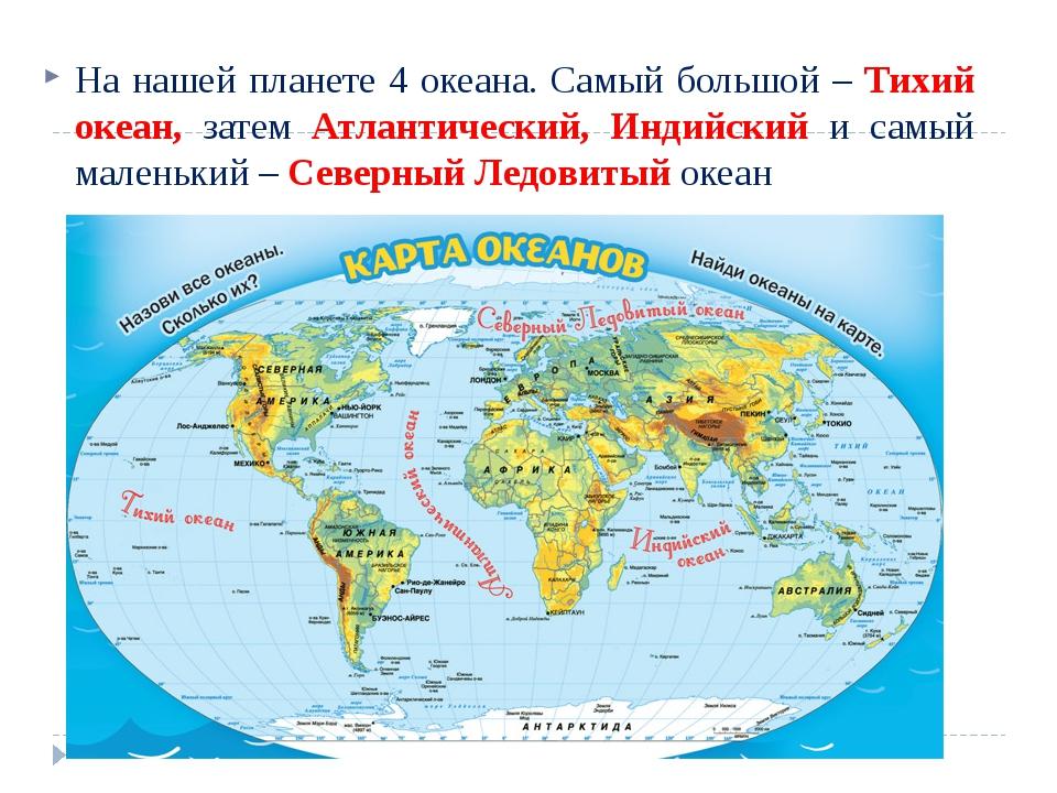 На нашей планете 4 океана. Самый большой – Тихий океан, затем Атлантический,...