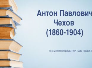 Антон Павлович Чехов (1860-1904) Урок учителя литературы НОУ «СОШ «Эрудит» Пи