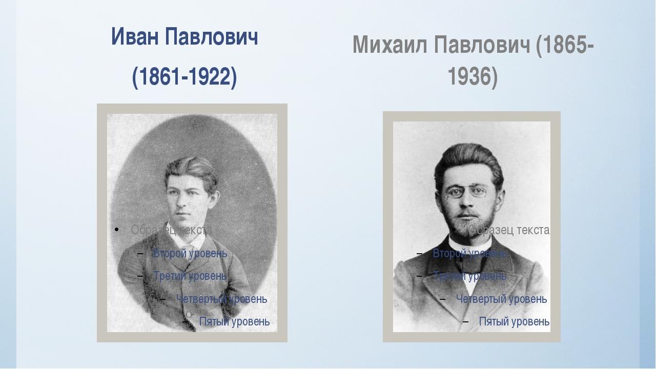 Иван Павлович (1861-1922) Михаил Павлович (1865-1936)