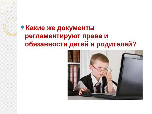 Какие же документы регламентируют права и обязанности детей и родителей?