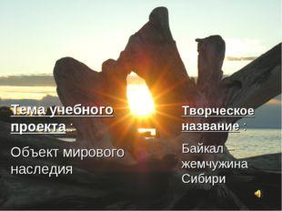 Тема учебного проекта : Объект мирового наследия Творческое название : Байкал