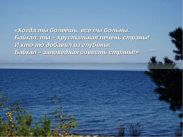 «Когда ты болеешь, все мы больны. Байкал, ты – хрустальная печень страны! И...