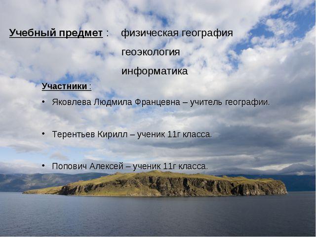 Учебный предмет : физическая география геоэкология информатика Участники : Як...