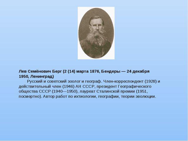 Лев Семёнович Берг (2 (14) марта 1876, Бендеры — 24 декабря 1950, Ленинград)...