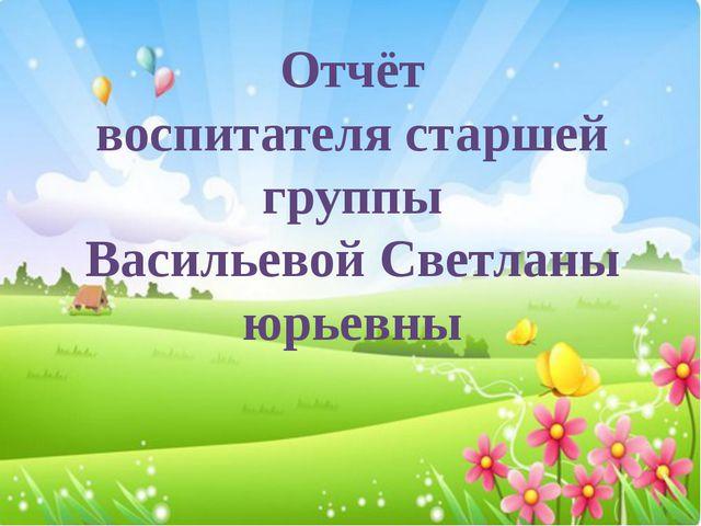 Отчёт воспитателя старшей группы Васильевой Светланы юрьевны