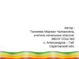Автор : Танкиева Маржан Чалкановна, учитель начальных классов МБОУ СОШ №2 с.