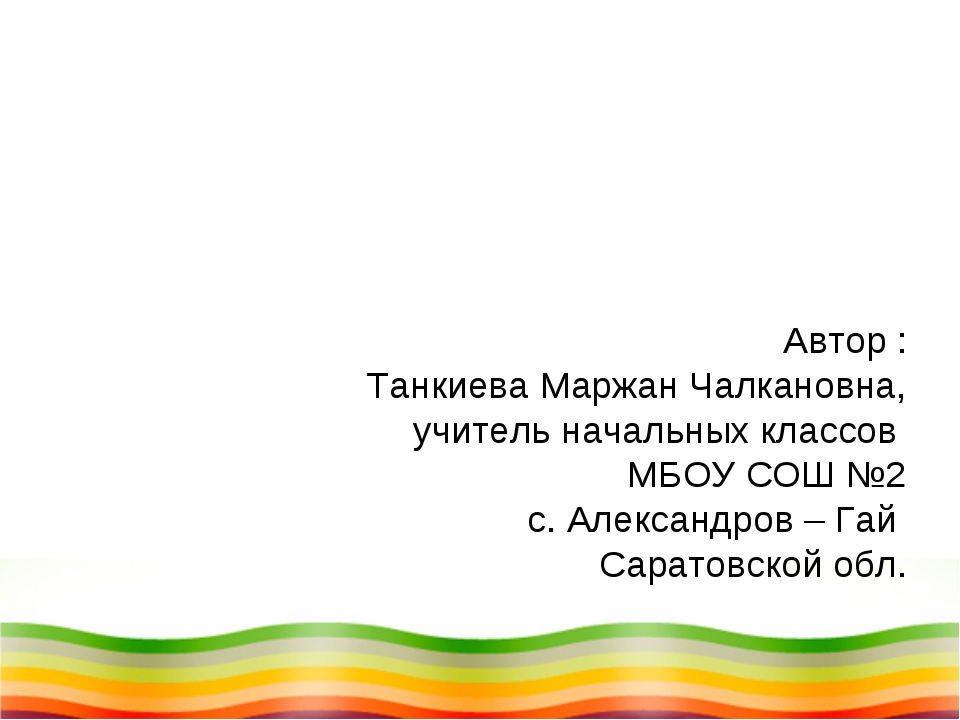 Автор : Танкиева Маржан Чалкановна, учитель начальных классов МБОУ СОШ №2 с....