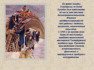 Во время поездки Екатерины по Волге Кулибин был представлен ей как живая мест