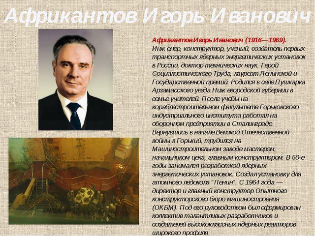 Африкантов Игорь Иванович(1916—1969). Инженер, конструктор, ученый, создател...
