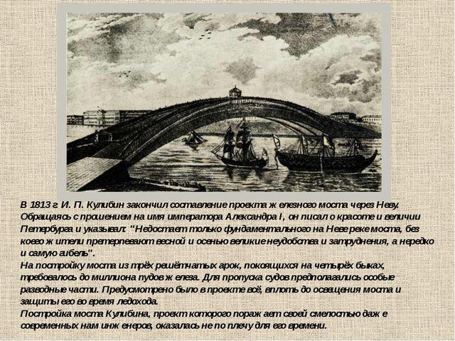 В 1813 г. И. П. Кулибин закончил составление проекта железного моста через Не...