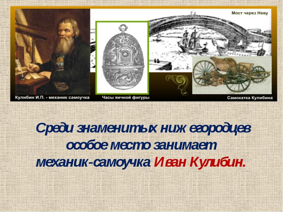 Среди знаменитых нижегородцев особое место занимает механик-самоучка Иван Кул...