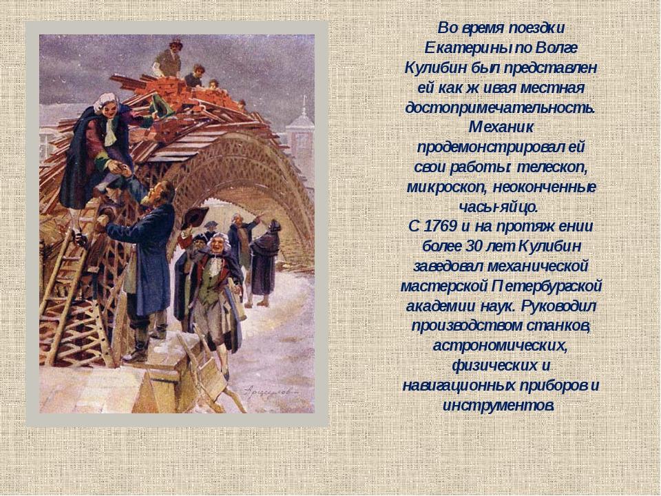Во время поездки Екатерины по Волге Кулибин был представлен ей как живая мест...