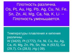 Плотность различна. Os, Pt, Au, Hg, Pb, Ag, Cu, Ni, Fe, Sn, Zn, Al, Mg, Ca, N