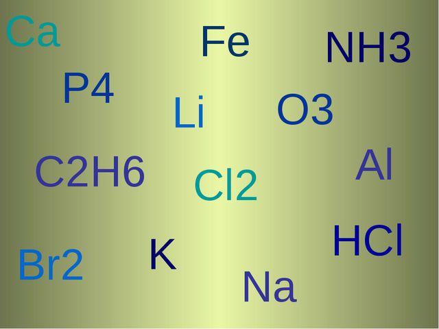 Ca P4 Cl2 Li O3 Br2 K HCl Na NH3 Fе C2H6 Аl