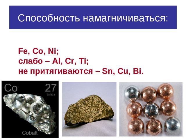 Способность намагничиваться: Fe, Co, Ni; слабо – Al, Cr, Ti; не притягиваются...