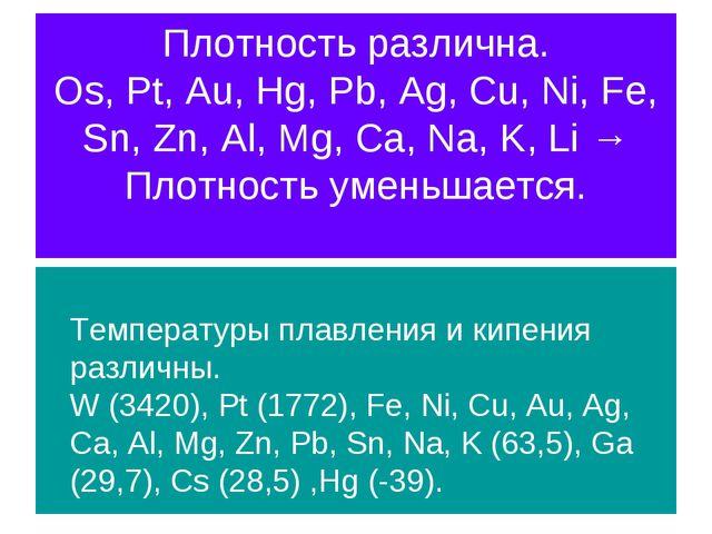 Плотность различна. Os, Pt, Au, Hg, Pb, Ag, Cu, Ni, Fe, Sn, Zn, Al, Mg, Ca, N...
