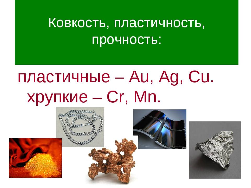 Ковкость, пластичность, прочность: пластичные – Au, Ag, Cu. хрупкие – Cr, Mn.