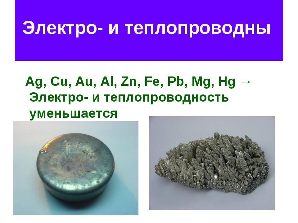 Электро- и теплопроводны Ag, Cu, Au, Al, Zn, Fe, Pb, Mg, Hg → Электро- и те...