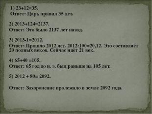 1) 23+12=35. Ответ: Царь правил 35 лет. 2) 2013+124=2137. Ответ: Это было 2