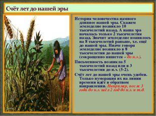 История человечества намного длиннее нашей эры. Скажем земледелие возникло 10