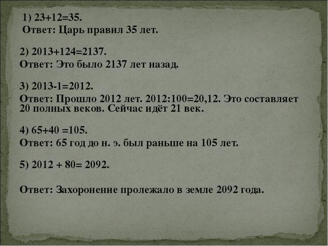 1) 23+12=35. Ответ: Царь правил 35 лет. 2) 2013+124=2137. Ответ: Это было 2...