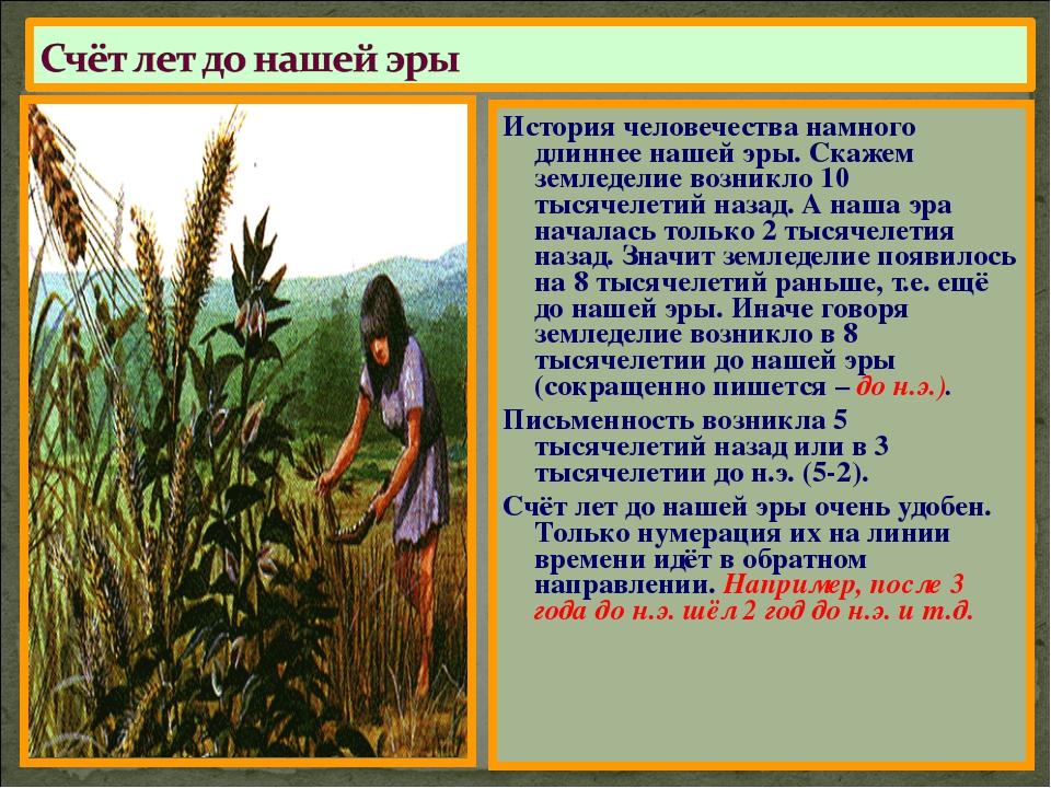 История человечества намного длиннее нашей эры. Скажем земледелие возникло 10...