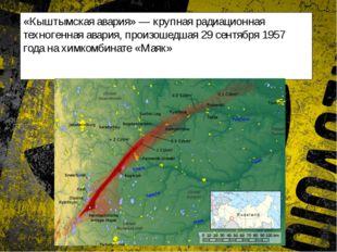 «Кыштымская авария» — крупная радиационная техногенная авария, произошедшая 2
