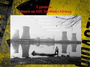 5 уровень. Авария на АЭС Три-Майл-Айленд