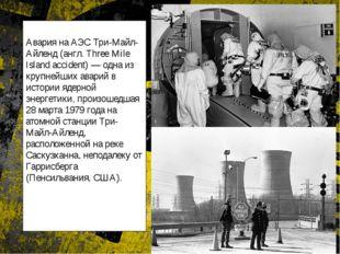 Авария на АЭС Три-Майл-Айленд (англ. Three Mile Island accident) — одна из к
