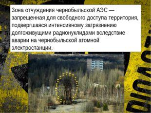 Зона отчуждения чернобыльской АЭС — запрещенная для свободного доступа террит