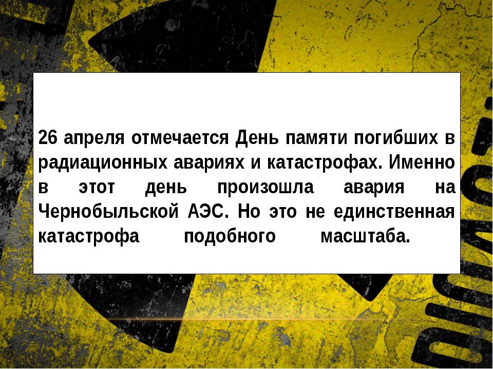 26 апреля отмечается День памяти погибших в радиационных авариях и катастрофа...