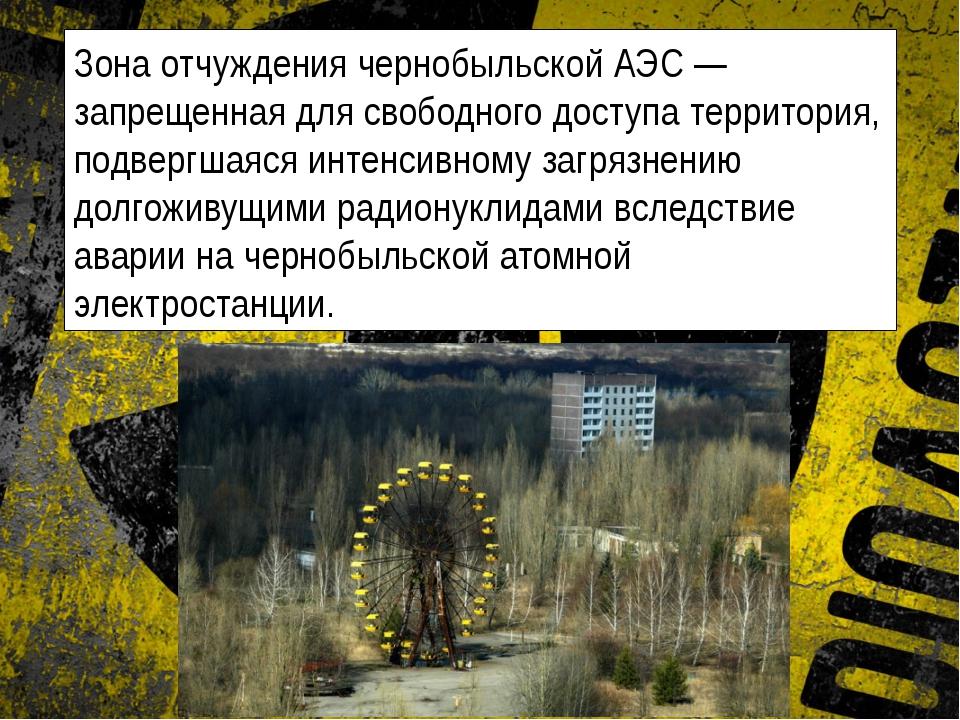 Зона отчуждения чернобыльской АЭС — запрещенная для свободного доступа террит...
