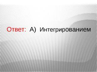 Ответ: А) Интегрированием
