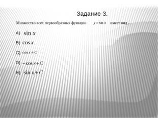 Множество всех первообразных функции имеет вид … A) B) C) D) E) Задание 3.