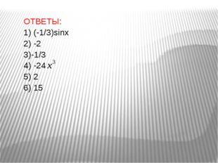 ОТВЕТЫ: 1) (-1/3)sinx 2) -2 3)-1/3 4) -24 5) 2 6) 15