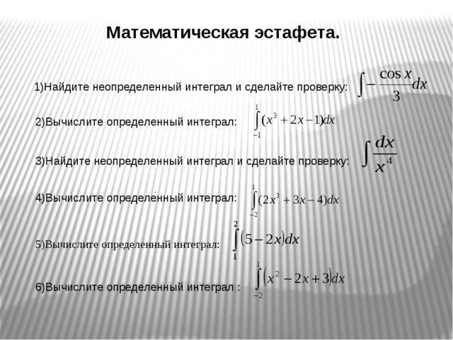 Математическая эстафета. 1)Найдите неопределенный интеграл и сделайте проверк...