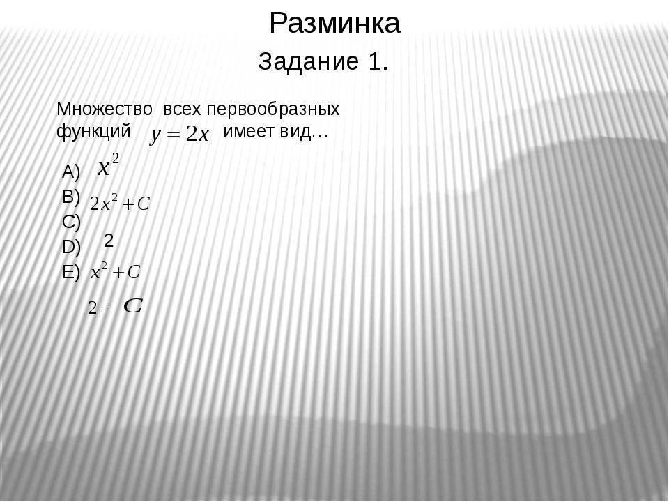 Разминка Множество всех первообразных функций имеет вид… А) В) С) D) E) 2 2 +...