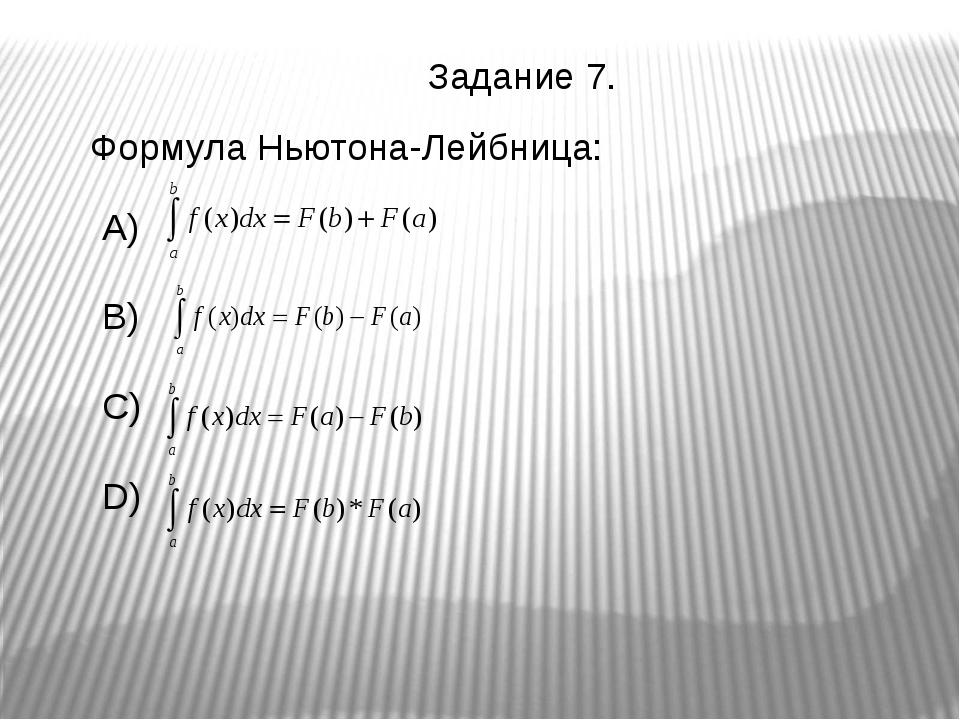 Формула Ньютона-Лейбница: A) B) C) D) Задание 7.