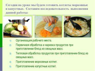 Сегодня на уроке мы будем готовить котлеты морковные и капустные. Составим по