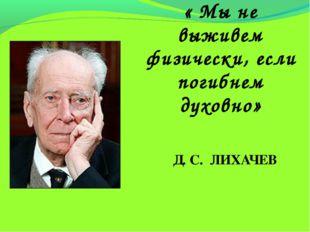 « Мы не выживем физически, если погибнем духовно» Д. С. ЛИХАЧЕВ