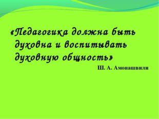 «Педагогика должна быть духовна и воспитывать духовную общность» Ш. А. Амона