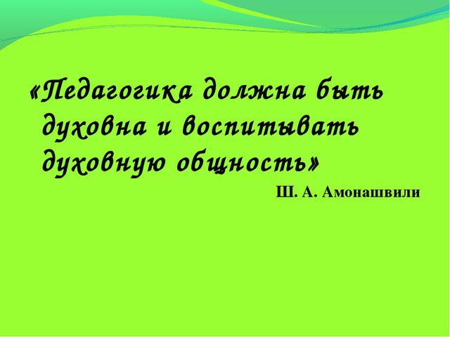 «Педагогика должна быть духовна и воспитывать духовную общность» Ш. А. Амона...