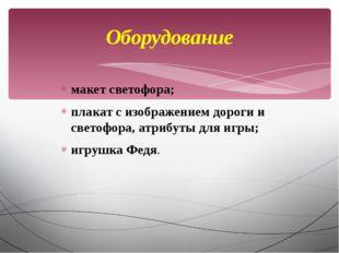 макет светофора; плакат с изображением дороги и светофора, атрибуты для игры;