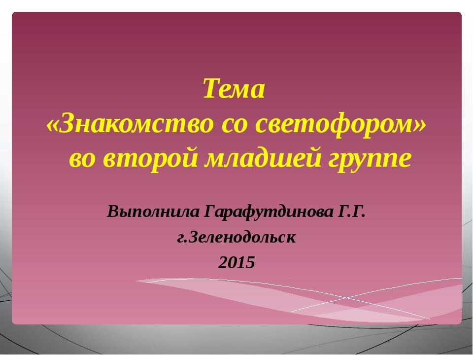 Тема «Знакомство со светофором» во второй младшей группе Выполнила Гарафутдин...